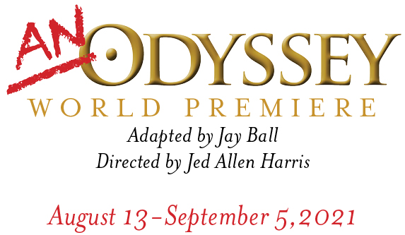 An Odyssey, World Premiere. Adapted by Jay Ball. Directed by Jed Harris. August 13 - September 5, 2021
