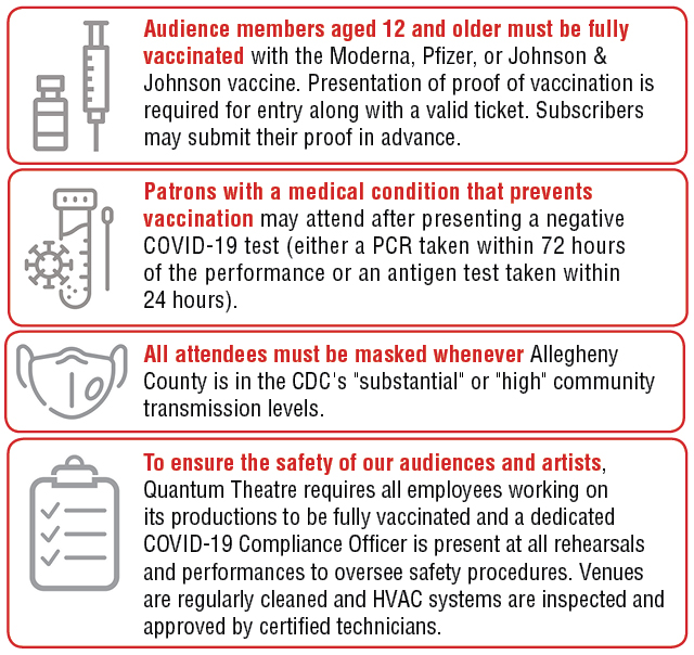 """COVID-19 Safety Instructions: Audience members aged 12 and older must be fully vaccinated with the Modern,a Pfizer, or Johnson & Johnson vaccine. Presentation of proof of vaccination is required for entry along with a valid ticket. Subscribers may submit their proof in advance. Patrons with a medical condition that prevents vaccination may attend after presenting a negative COVID-19 test (either a PCR taken within 72 hours of the performance or an antigen test taken within 24 hours) All attendees must be masked whenever Allegheny County is in the CDC's """"substantial"""" or """"high"""" community transmission levels. To ensure the safety of our audiences and artists, Quantum Theatre requires all employees working on its productions to be fully vaccinated and employs a designated Covid Compliance Officer at its productions to oversee safety procedures. Venues undergo regular enhanced cleaning and HVAC assessment by certified technicians."""